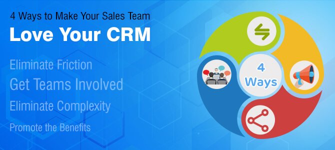 4 Ways to Make Your Sales Team Love Your CRM