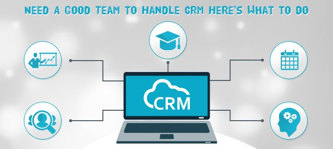 Need A Good Team to Handle CRM? Here's What to Do
