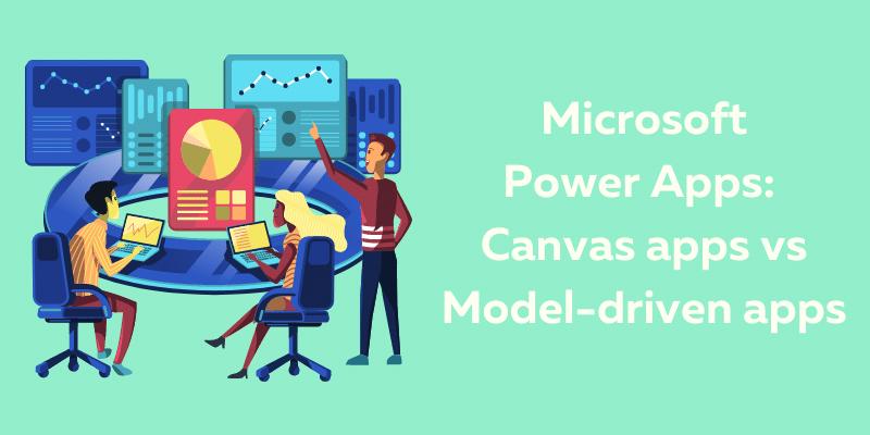 Microsoft Power Apps: Canvas apps vs Model-driven apps