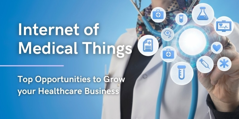 Internet of Medical Things - Top Opportunities to Grow your Healthcare Business