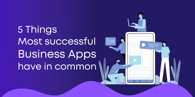 5 Things most successful business Apps have in common